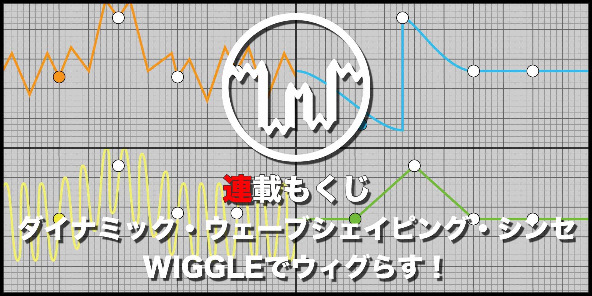 【連載もくじ】ダイナミック・ウェーブシェイピング・シンセ WIGGLEでウィグらす!