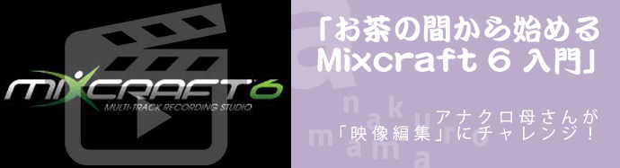 【連載もくじ】アナクロ母さんの「お茶の間から始める Mixcraft 6 入門」