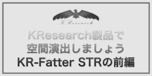 KResearch製品で空間演出しましょう。KR-Fatter STRの巻前編