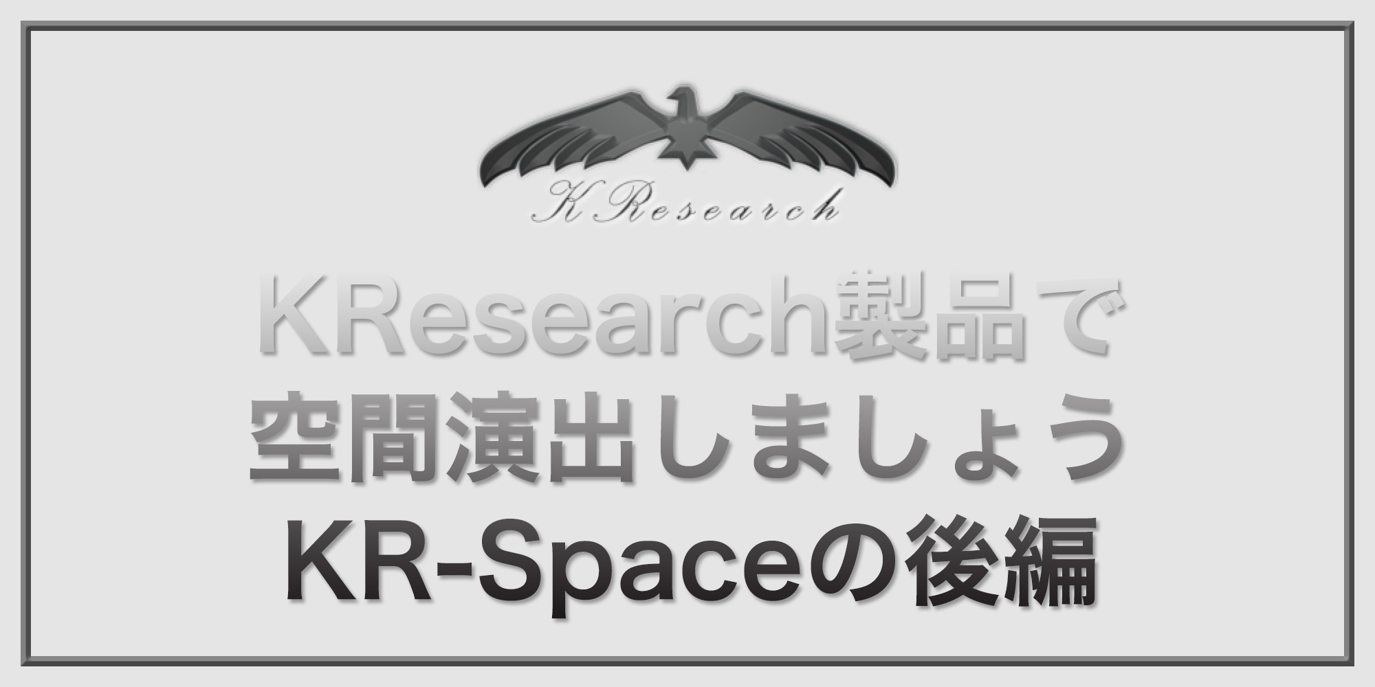 KResearch製品で空間演出しましょう。KR-Spaceの巻後編