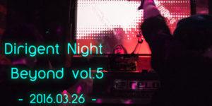 """【パーティーレポート】Dirigent Night """"BEYOND"""" vol.5 -2016.3.26-"""