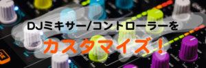 DJミキサーやDJコントローラをカスタマイズ!