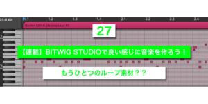 【連載】BITWIG STUDIOで良い感じに音楽を作ろう!【27】