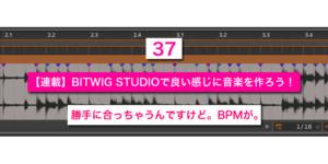 【連載】BITWIG STUDIOで良い感じに音楽を作ろう!【37】