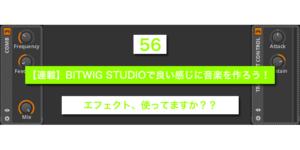 【連載】BITWIG STUDIOで良い感じに音楽を作ろう!【56】