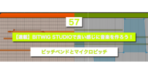 【連載】BITWIG STUDIOで良い感じに音楽を作ろう!【57】