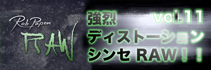 【連載】強烈ディストーションシンセRAW!!vol.11