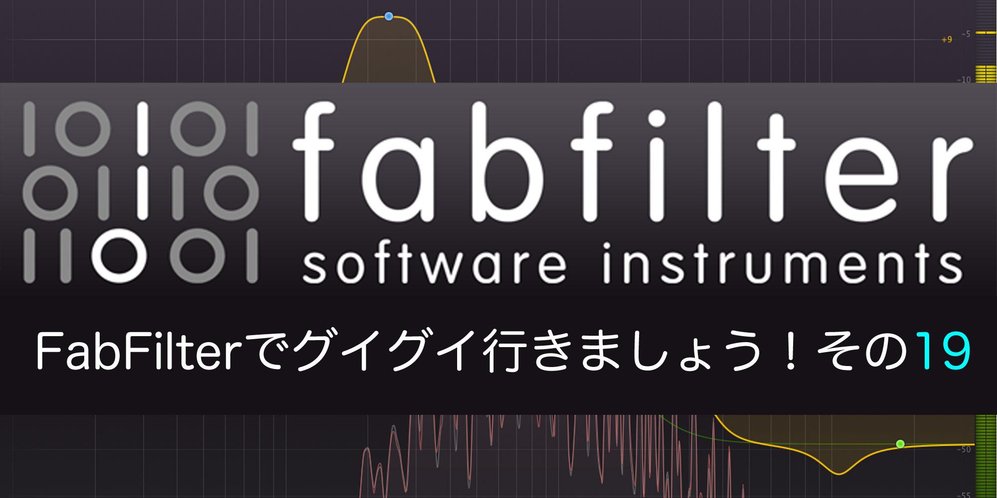 【連載】FabFilterでグイグイ行きましょう!vol.19