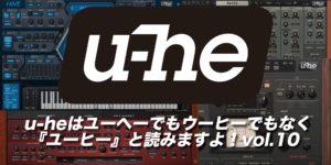 【連載】u-heはユーヘーでもウーヒーでもなく『ユーヒー』と読みますよ!vol.10