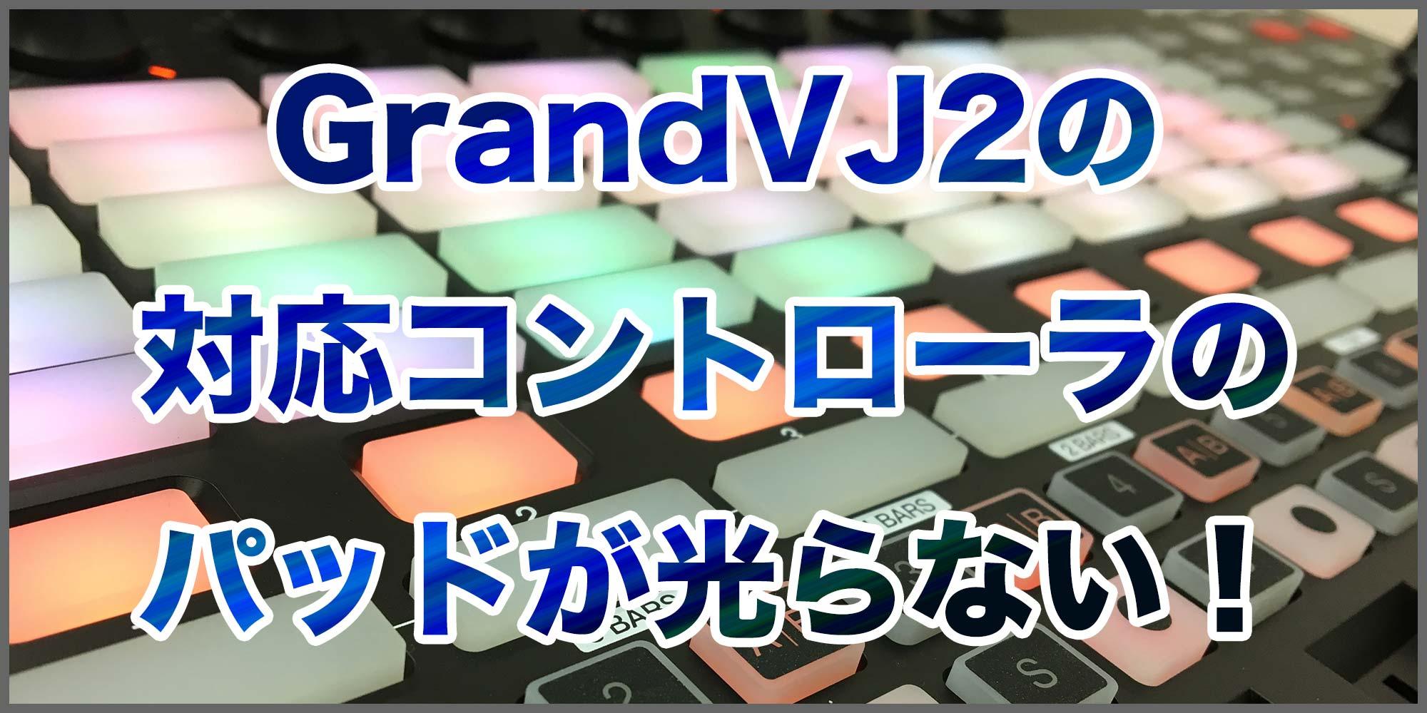 GrandVJ2の対応コントローラのパッドが光らない!