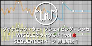 【連載】ダイナミック・ウェーブシェイピング・シンセWIGGLEでウィグらす!【6】