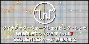 【連載】ダイナミック・ウェーブシェイピング・シンセWIGGLEでウィグらす!【7】