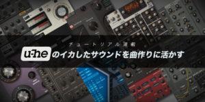 u-heのイカしたサウンドを曲作りに活かす vol.10